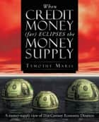 When Credit Money (far) Eclipses the Money Supply ebook by Tymothy Maris