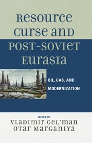Resource Curse and Post-Soviet Eurasia - Oil, Gas, and Modernization ebook by Vladimir Gel'man,Otar Marganiya,Nikolay Dobronravin,Andrey Scherbak,Dmitry Travin,Andrey Zaostrovtsev