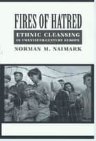 Fires of Hatred - Ethnic Cleansing in Twentieth-Century Europe ebook by Norman M. Naimark