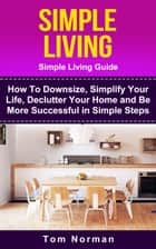 Simple Living: Simple Living Guide: How To Downsize, Simplify Your Life, Declutter Your Home and Be More Successful In Simple Steps ebook by Tom Norman