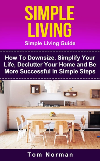 Simple Living Guide How To Downsize Simplify Your Life Declutter Home And Be More Successful In Steps