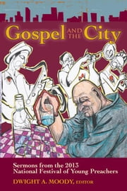 Gospel and the City: Sermons from the 2013 National Festival of Young Preachers ebook by Moody, Dwight A.