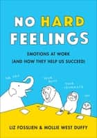 No Hard Feelings - Emotions at Work and How They Help Us Succeed ebook by Liz Fosslien, Mollie West Duffy