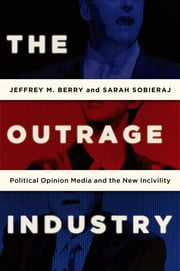The Outrage Industry - Political Opinion Media and the New Incivility ebook by Jeffrey M. Berry,Sarah Sobieraj