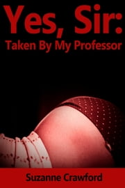 Yes, Sir: Taken By My Professor (Professor Student BDSM) ebook by Suzanne Crawford
