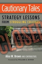 Cautionary Tales - Strategy Lessons From Struggling Colleges ebook by William G. Bowen,Elizabeth R. Hayford,Richard R. Johnson,Susan Whealler Johnston,Richard K. Kneipper,Michael G. Puglisi,Robert Zemsky,Alice W. Brown