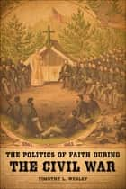 The Politics of Faith during the Civil War ebook by Timothy L. Wesley