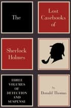 The Lost Casebooks of Sherlock Holmes: Three Volumes of Detection and Suspense - Three Volumes of Detection and Suspense ebook by Donald Thomas