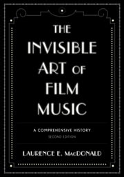 The Invisible Art of Film Music - A Comprehensive History ebook by Laurence E. MacDonald