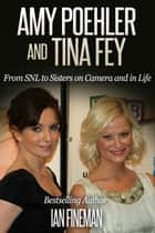 Amy Poehler and Tina Fey: From SNL to Sisters on Camera and in Life ebook by Ian Fineman