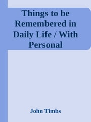 Things to be Remembered in Daily Life / With Personal Experiences and Recollections ebook by John Timbs