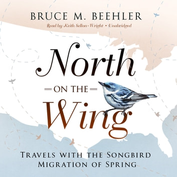 North on the Wing - Travels with the Songbird Migration of Spring audiobook by Bruce M. Beehler