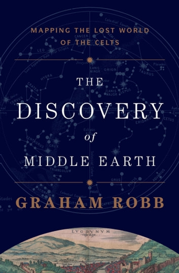 The Discovery of Middle Earth: Mapping the Lost World of the Celts ebook by Graham Robb