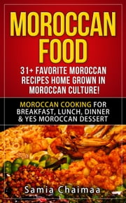 Moroccan Food: 31+ Favorite Moroccan Recipes Home Grown in Moroccan Culture! Moroccan Cooking for Breakfast, Lunch, Dinner & YES Moroccan Dessert ebook by Samia Chaimaa