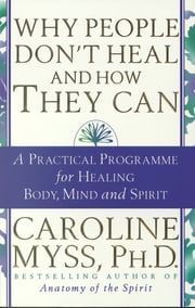 Why People Don't Heal & How They Can - A Practical Programme for Healing Body, Mind and Spirit ebook by Caroline Myss