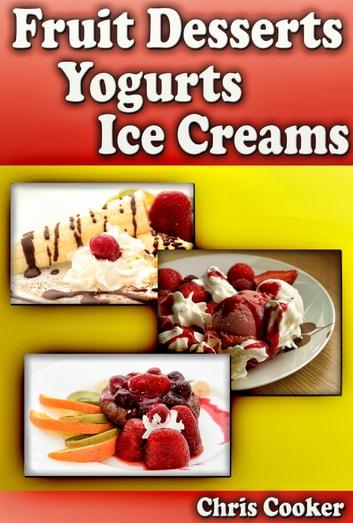 Scrumptious Fruit Dessert Recipes, Yogurts and Ice Creams For Hot Summer Days ebook by Chris Cooker