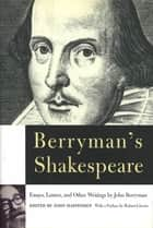 Berryman's Shakespeare - Essays, Letters, and Other Writings ebook by John Berryman, John Haffenden