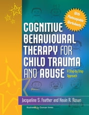 Cognitive Behavioural Therapy for Child Trauma and Abuse - A Step-by-Step Approach ebook by Jacqueline S. Feather, Kevin Ronan
