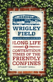Wrigley Field - The Long Life and Contentious Times of the Friendly Confines ebook by Stuart Shea