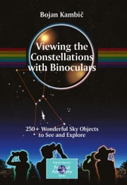 Viewing the Constellations with Binoculars - 250+ Wonderful Sky Objects to See and Explore ebook by Bojan Kambic