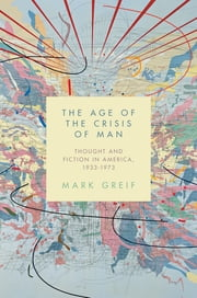 The Age of the Crisis of Man - Thought and Fiction in America, 1933–1973 電子書 by Mark Greif
