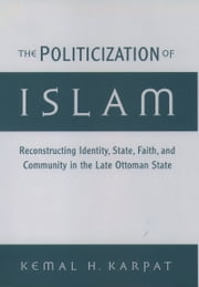 The Politicization of Islam: Reconstructing Identity, State, Faith, and Community in the Late Ottoman State ebook by Kemal H. Karpat