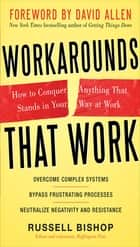 Workarounds That Work: How to Conquer Anything That Stands in Your Way at Work ebook by Russell Bishop, David Allen