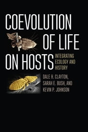 Coevolution of Life on Hosts - Integrating Ecology and History ebook by Dale H. Clayton, Sarah E. Bush, Kevin P. Johnson