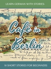 Learn German With Stories: Café In Berlin – 10 Short Stories For Beginners ebook by André Klein