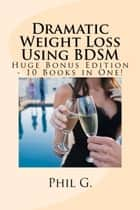 Dramatic Weight Loss Using BDSM: Huge Bonus Edition ebook by Phil G