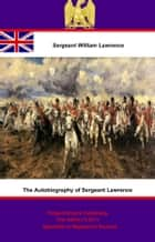 The Autobiography of Sergeant Lawrence - A Hero of the Peninsular and Waterloo Campaigns [Illustrated Edition] ebook by Sergeant William Lawrence,George Nugent Bankes