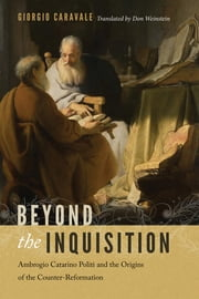 Beyond the Inquisition - Ambrogio Catarino Politi and the Origins of the Counter-Reformation ebook by Giorgio Caravale, Don Weinstein