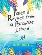 Tales & Rhymes from a Paradise Island ebook by Hilary Roots
