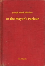 In the Mayor's Parlour ebook by Joseph Smith Fletcher
