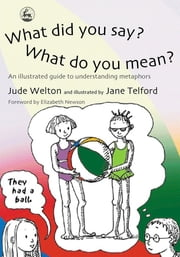 What Did You Say? What Do You Mean? - An Illustrated Guide to Understanding Metaphors ebook by Jude Welton,Jane Telford