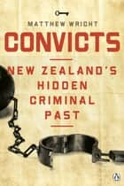 Convicts: New Zealand's Hidden Criminal Past ebook by Matthew Wright