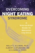 Overcoming Night Eating Syndrome - A Step-by-step Guide to Breaking the Cycle ebook by Kelly C. Allison, PhD, Albert J. Stunkard,...