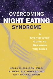 Overcoming Night Eating Syndrome - A Step-by-step Guide to Breaking the Cycle ebook by Kelly C. Allison, PhD,Albert J. Stunkard, MD,Sara L. Thier