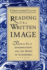 Reading the Written Image - Verbal Play, Interpretation, and the Roots of Iconophobia ebook by Christopher Collins