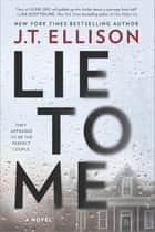 Lie to Me - A Novel ebook by J.T. Ellison