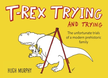 T-Rex Trying and Trying - The Unfortunate Trials of a Modern Prehistoric Family ebook by Hugh Murphy