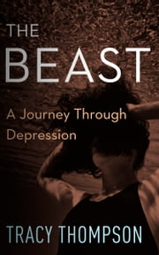 The Beast - A Journey Through Depression ebook by Tracy Thompson