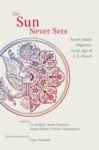 The Sun Never Sets - South Asian Migrants in an Age of U.S. Power ebook by Vivek Bald, Miabi Chatterji, Sujani Reddy,...