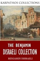 The Benjamin Disraeli Collection ebook by Benjamin Disraeli