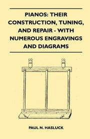 Pianos: Their Construction, Tuning, And Repair - With Numerous Engravings And Diagrams ebook by Paul N. Hasluck