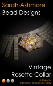 Vintage Rosette Collar: A Beginner Pattern for Beaded Jewellery ebook by Sarah Ashmore