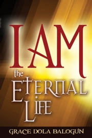 I am The Eternal Life ebook by Grace   Dola Balogun