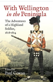 With Wellington in the peninsula - The Adventures of a Highland Soldier, 1808-1814 ebook by Paul  Cowan