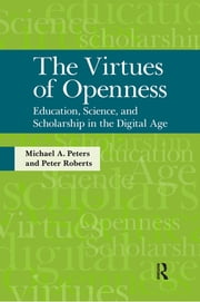 Virtues of Openness - Education, Science, and Scholarship in the Digital Age ebook by Michael A. Peters,Peter Roberts