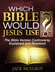 Which Bible Would Jesus Use? - The Bible Version Controversy Explained and Resolved ebook by Jack McElroy